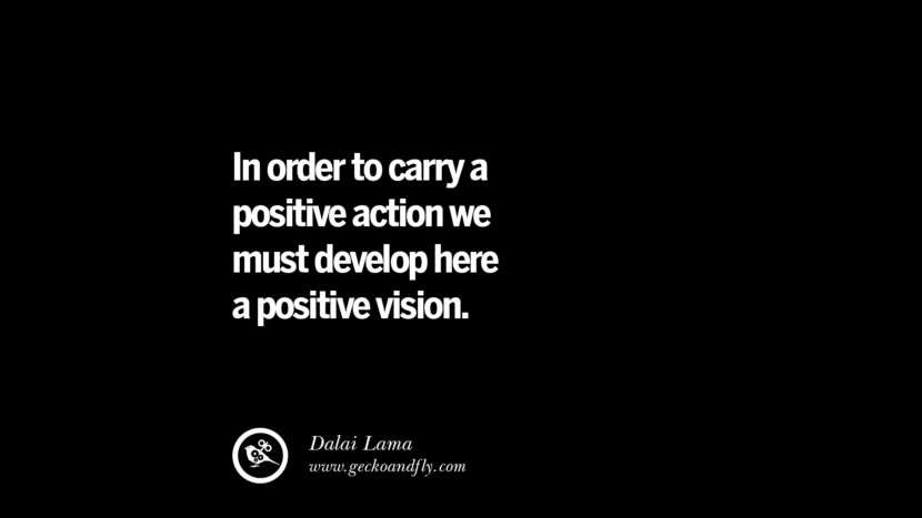 In order to carry a positive action we must develop here a positive vision. - Dalai Lama best inspirational tumblr quotes instagram