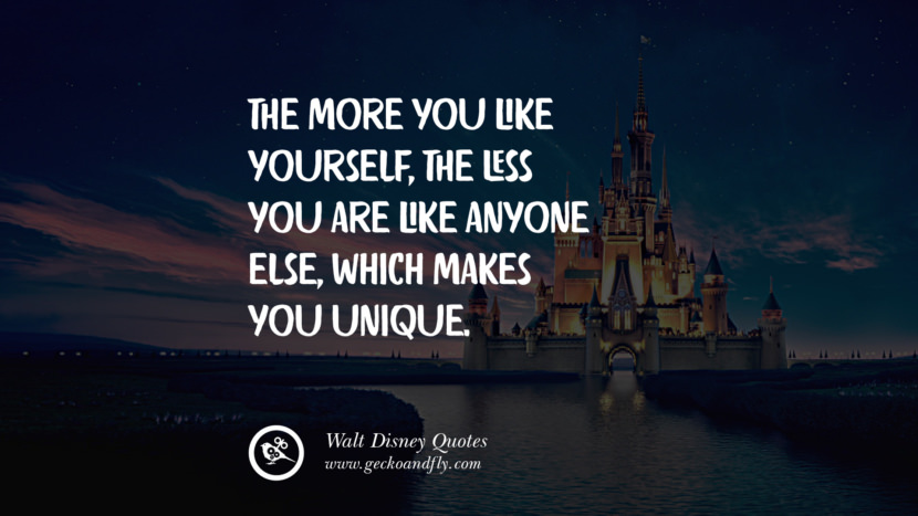 The more you like yourself, the less you are like anyone else, which makes you unique. Quote by Walt Disney
