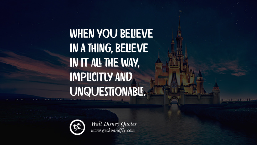 When you believe in a thing, believe in it all the way, implicitly and unquestionable. Quote by Walt Disney