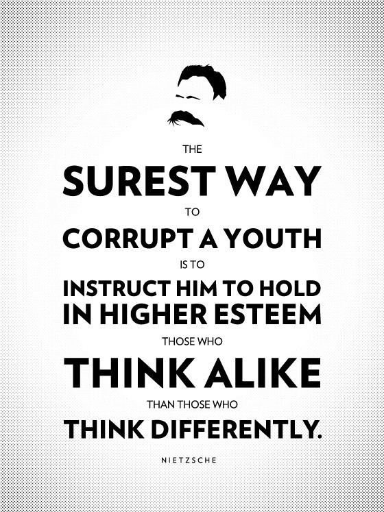 The surest way to corrupt a youth is to instruct him to hold in higher esteem those who think alike than those who think differently. ― Friedrich Nietzsche