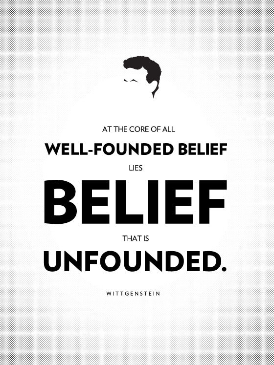 At the core of all well-founded belief lies belief that is unfounded. ― Ludwig Wittgenstein