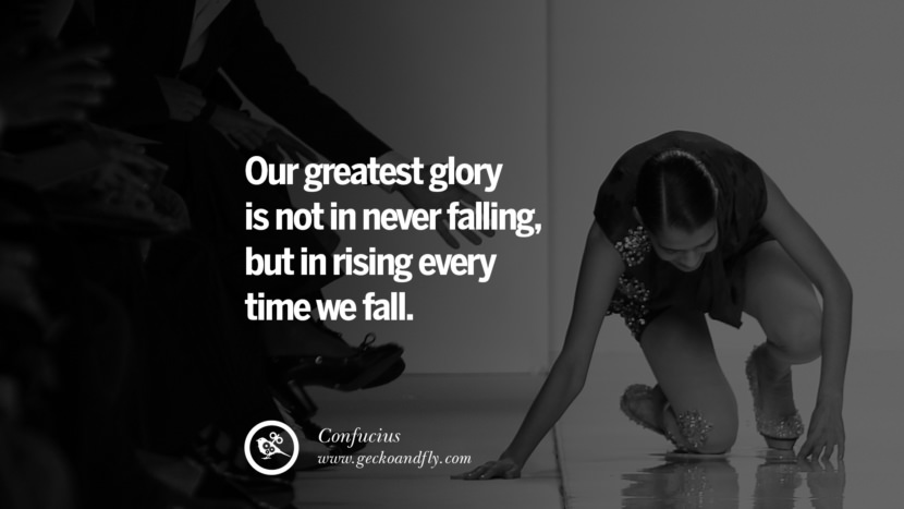 Our greatest glory is not in never falling, but in rising every time we fall. Quote by Confucius