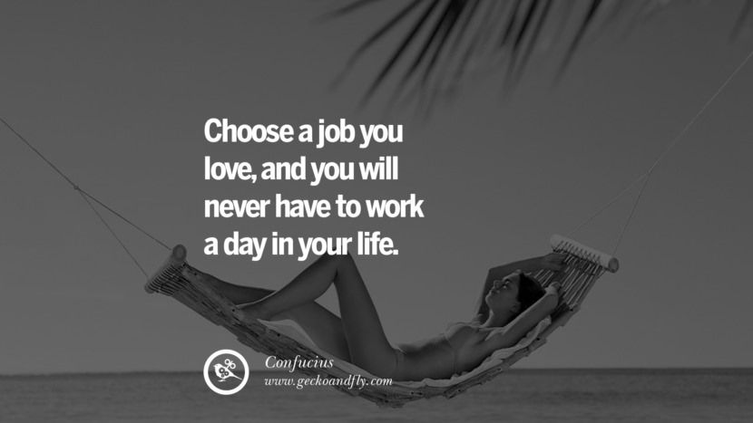 Choose a job you love, and you will never have to work a day in your life. Quote by Confucius