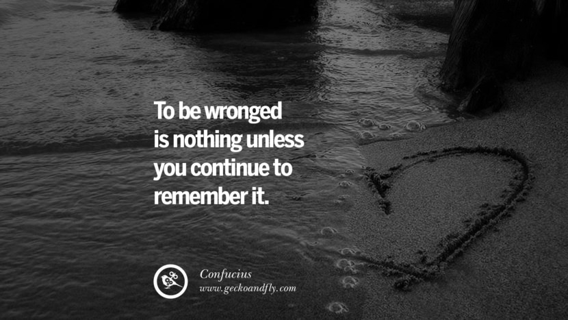To be wronged is nothing unless you continue to remember it. Quote by Confucius