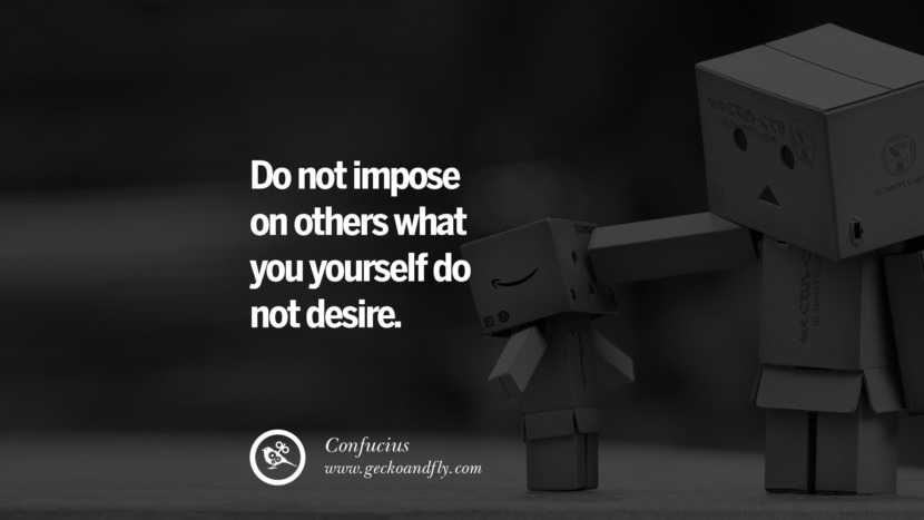 Do not impose on others what you yourself do not desire. Quote by Confucius