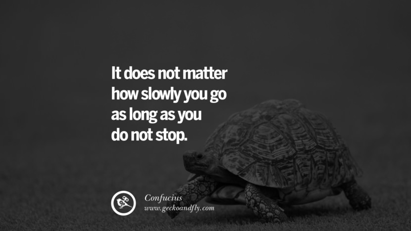 It does not matter how slowly you go as long as you do not stop. Quote by Confucius