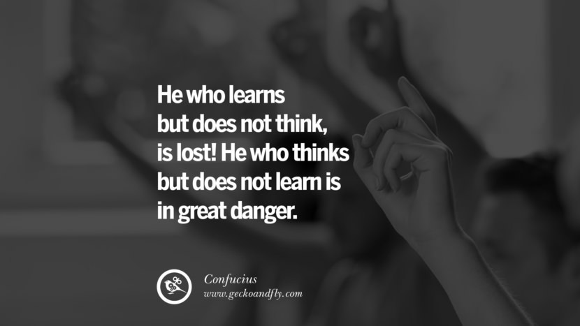 He who learns but does not think, is lost! He who thinks but does not learn is in great danger. Quote by Confucius
