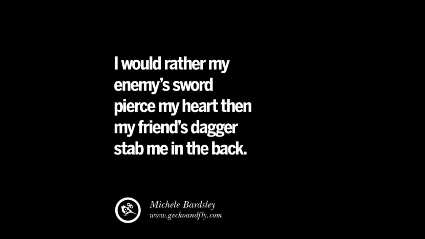 Quotes on Friendship, Trust and Love Betrayal I would rather my enemy's sword pierce my heart then my friend's dagger stab me in the back. - Michele Bardsley instagram pinterest facebook twitter tumblr quotes life funny best inspirational