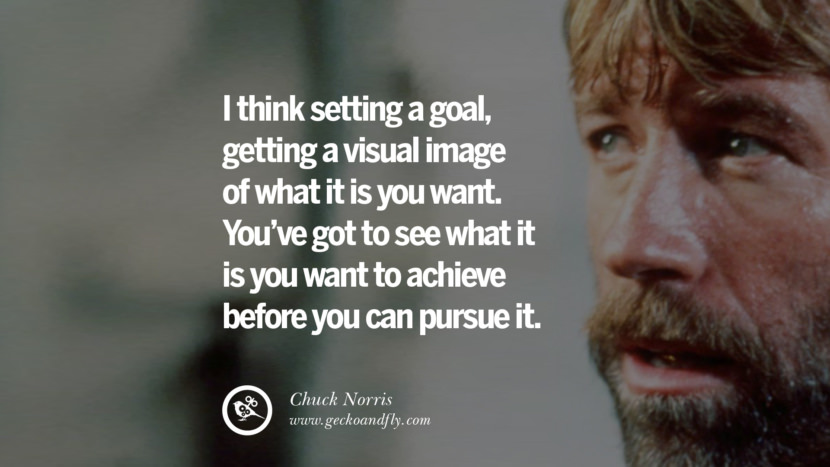 Chuck Norris Quotes, Facts and Jokes I think setting a goal, getting a visual image of what it is you want. You've got to see what it is you want to achieve before you can pursue it. best inspirational tumblr quotes instagram