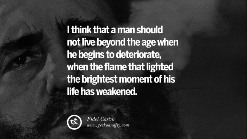 I think that a man should not live beyond the age when he begins to deteriorate, when the flame that lighted the brightest moment of his life has weakened. - Fidel Castro Quotes by Fidel Castro and Che Guevara best inspirational tumblr quotes instagram