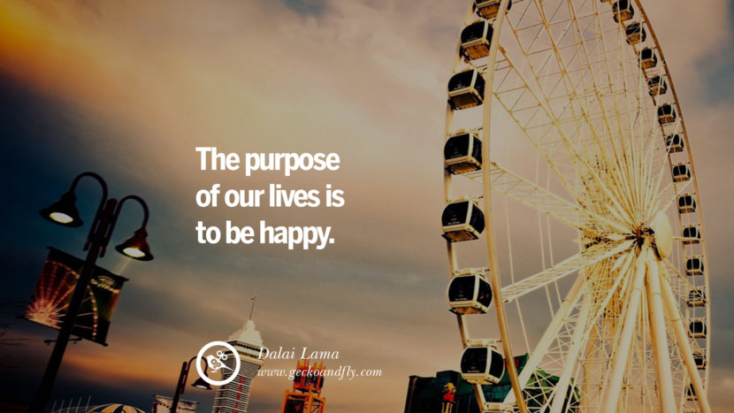 The purpose of our lives is to be happy. - Dalai Lama Quotes about Pursuit of Happiness to Change Your Thinking best inspirational tumblr quotes instagram