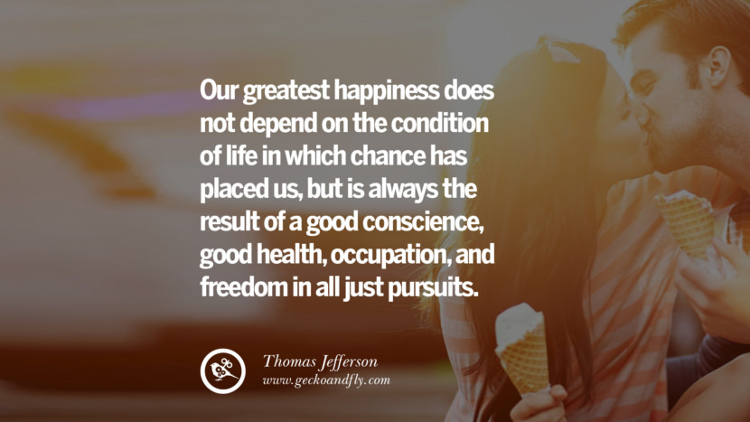 Our greatest happiness does not depend on the condition of life in which chance has placed us, but is always the result of a good conscience, good health, occupation, and freedom in all just pursuits. - Thomas Jefferson Quotes about Pursuit of Happiness to Change Your Thinking best inspirational tumblr quotes instagram