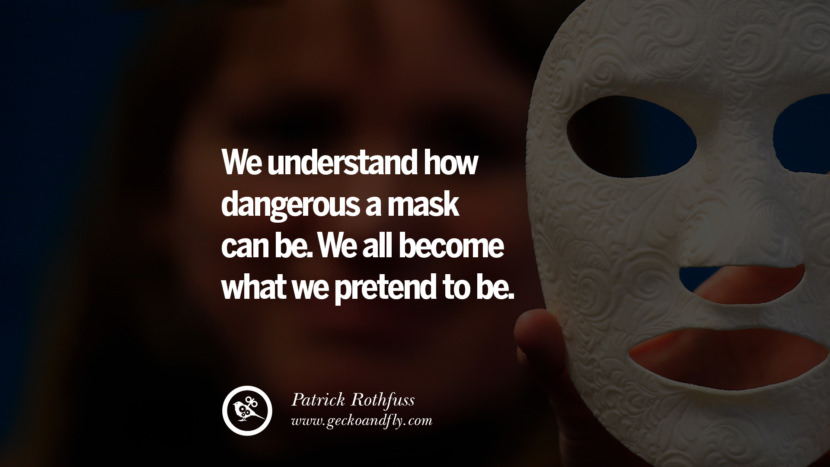 We understand how dangerous a mask can be. We all become what we pretend to be. - Patrick Rothfuss Quotes on Wearing a Mask and Hiding Oneself best inspirational tumblr quotes instagram