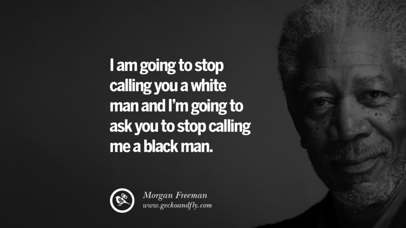 I am going to stop calling you a white man and I'm going to ask you to stop calling me a black man. morgan freeman quotes dead died die death best inspirational quotes tumblr quotes instagram