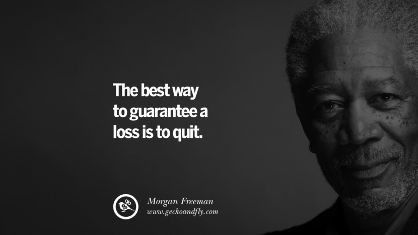 The best way to guarantee a loss is to quit. morgan freeman quotes dead died die death best inspirational quotes tumblr quotes instagram