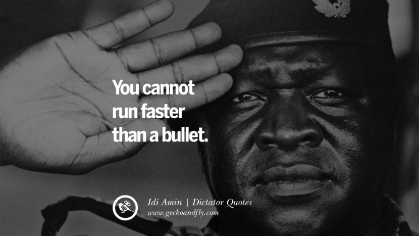 You cannot run faster than a bullet. - Idi Amin Famous Quotes By Some of the World Worst Dictators