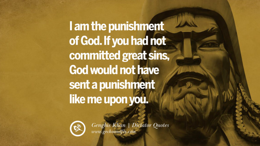 I am the punishment of God... If you had not committed great sins, God would not have sent a punishment like me upon you. - Genghis Khan Famous Quotes By Some of the World Worst Dictators