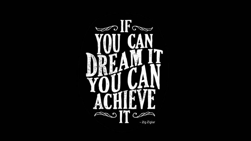 If you can dream it, you can achieve it. – Zig Ziglar