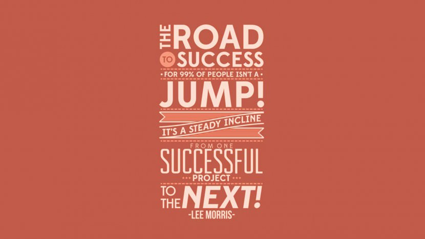 The road to success for 99% of people isn't a jump, it's a steady incline from one successful project to the next. – Lee Morris