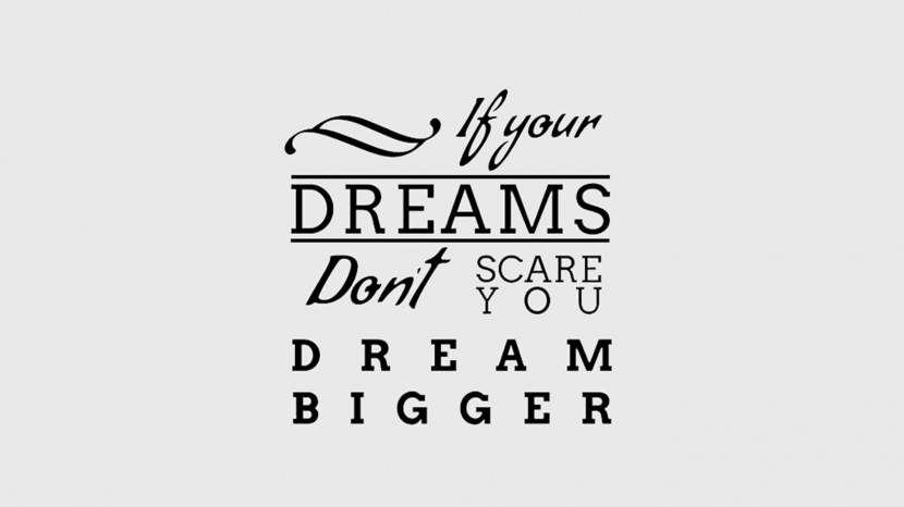 If your dreams don't scare you. DREAM BIGGER