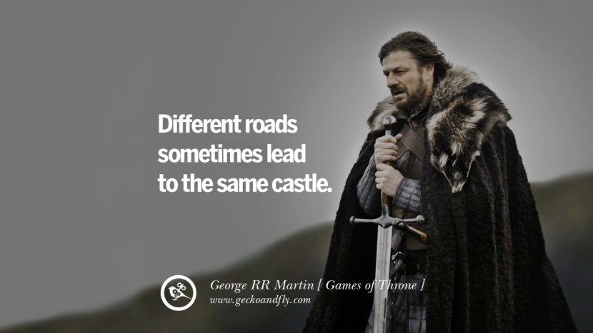 Different roads sometimes lead to the same castle. Game of Thrones Quotes By George RR Martin best inspirational tumblr quotes instagram