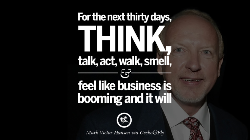 For the next thirty days, think, talk, act, walk, smell, and feel like business is booming and it will. - Mark Victor Hansen