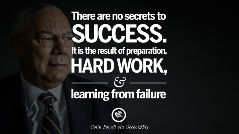 There are no secrets to success. It is the result of preparation, hard work, and learning from failure. - Colin Powell Motivational Inspirational Quotes For Entrepreneur On Starting Up A Business Start Up never Give Up
