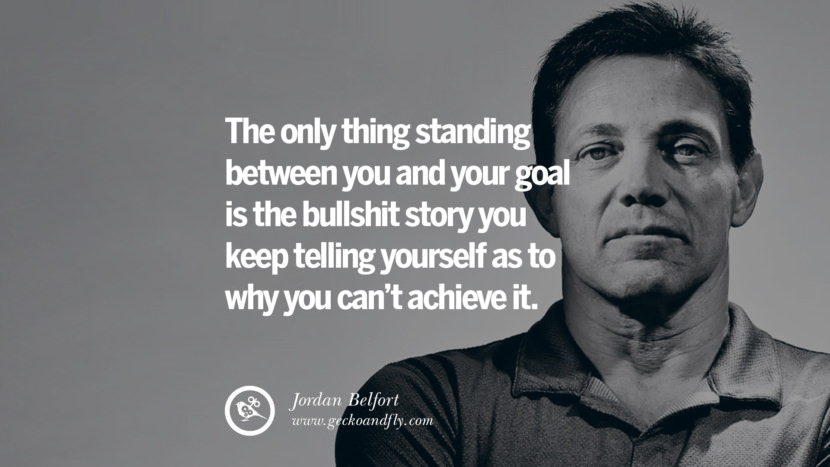 The only thing standing between you and your goal is the bullshit story you keep telling yourself as to why you can't achieve it. Empowering Jordan Belfort Quotes As Seen In Wolf Of Wall Street best inspirational quotes tumblr quotes instagram