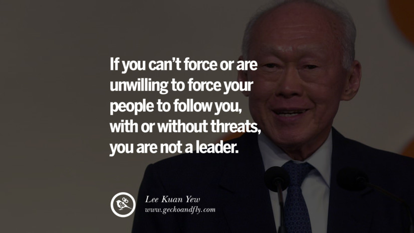 If you can't force or are unwilling to force your people to follow you, with or without threats, you are not a leader.  Lee Kuan Yew Quotes lee kwan yew singapore prime minister book best inspirational tumblr quotes instagram