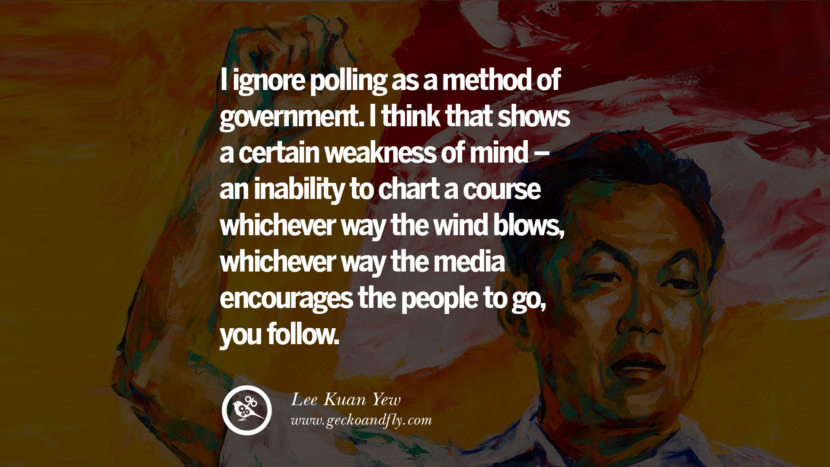 I ignore polling as a method of government. I think that shows a certain weakness of mind - an inability to chart a course whichever way the wind blows, whichever way the media encourages the people to go, you follow. Lee Kuan Yew Quotes lee kwan yew singapore prime minister book best inspirational tumblr quotes instagram