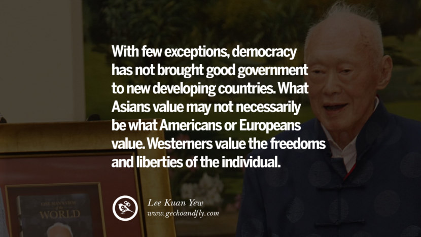 With few exceptions, democracy has not brought good government to new developing countries...What Asians value may not necessarily be what Americans or Europeans value. Westerners value the freedoms and liberties of the individual. Lee Kuan Yew Quotes lee kwan yew singapore prime minister book best inspirational tumblr quotes instagram