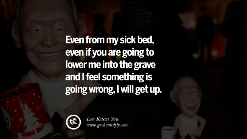 Even from my sick bed, even if you are going to lower me into the grave and I feel something is going wrong, I will get up. Lee Kuan Yew Quotes lee kwan yew singapore prime minister book best inspirational tumblr quotes instagram