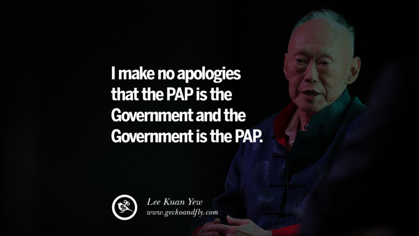 I make no apologies that the PAP is the Government and the Government is the PAP.  Lee Kuan Yew Quotes lee kwan yew singapore prime minister book best inspirational tumblr quotes instagram