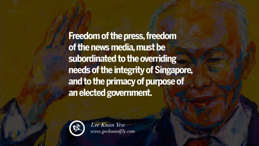 Freedom of the press, freedom of the news media, must be subordinated to the overriding needs of the integrity of Singapore, and to the primacy of purpose of an elected government.  Lee Kuan Yew Quotes lee kwan yew singapore prime minister book best inspirational tumblr quotes instagram