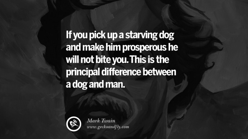 If you pick up a starving dog and make him prosperous he will not bite you. This is the principal difference between a dog and man. Wise Quotes By Mark Twain On Wisdom Human Nature Life And Mankind