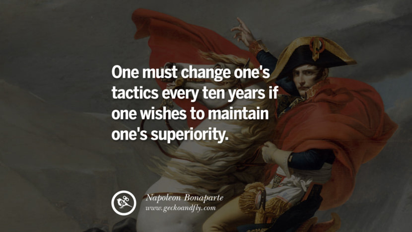 One must change one's tactics every ten years if one wishes to maintain one's superiority. Napoleon Bonaparte Quotes On War, Religion, Politics And Government