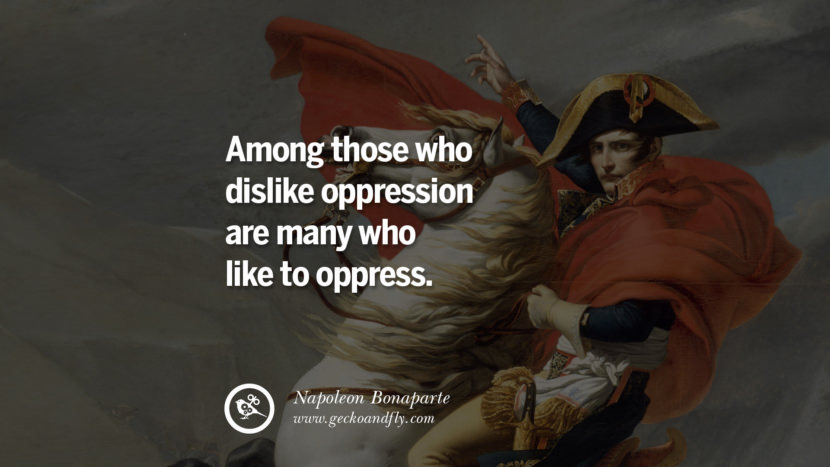 Among those who dislike oppression are many who like to oppress. Napoleon Bonaparte Quotes On War, Religion, Politics And Government