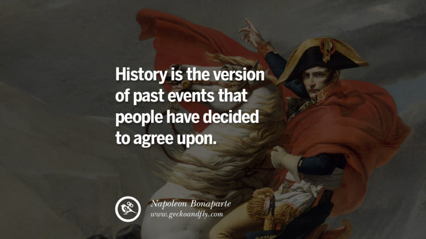 History is the version of past events that people have decided to agree upon. Napoleon Bonaparte Quotes On War, Religion, Politics And Government