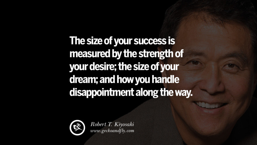 instagram pinterest facebook twitter tumblr quotes life best inspirational robert kiyosaki rich dad poor dad cashflow pdf book quotes The size of your success is measured by the strength of your desire; the size of your dream; and how you handle disappointment along the way.