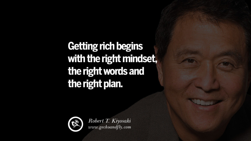 Getting rich begins with the right mindset, the right words and the right plan. Quote by Robert Kiyosaki