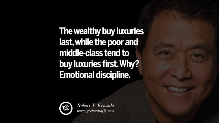 The wealthy buy luxuries last, while the poor and middle-class tend to buy luxuries first. Why? Emotional discipline. Quote by Robert Kiyosaki