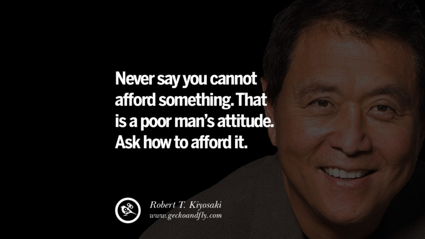Never say you cannot afford something. That is a poor man's attitude. Ask HOW to afford it. best inspirational tumblr quotes instagram robert kiyosaki rich dad poor dad cashflow pdf book quotes