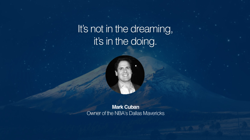It's not in the dreaming, it's in the doing. Mark Cuban Owner of the NBA's Dallas Mavericks entrepreneur business quote success people instagram twitter reddit pinterest tumblr facebook famous inspirational best sayings geckoandfly www.geckoandfly.com