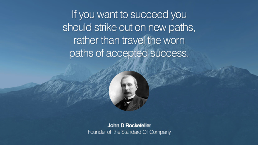 If you want to succeed you should strike out on new paths, rather than travel the worn paths of accepted success. John D Rockefeller Founder of  the Standard Oil Company entrepreneur business quote success people instagram twitter reddit pinterest tumblr facebook famous inspirational best sayings geckoandfly www.geckoandfly.com