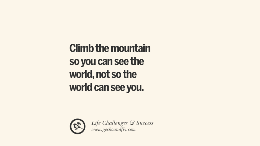 Climb the mountain so you can see the world, not so the world can see you. quotes about life challenge and success instagram 36 Quotes About Life Challenges And The Pursuit Of Success twitter reddit facebook pinterest tumblr famous inspirational best sayings