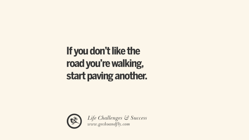If you don't like the road you're walking, start paving another one. quotes about life challenge and success instagram 36 Quotes About Life Challenges And The Pursuit Of Success twitter reddit facebook pinterest tumblr famous inspirational best sayings