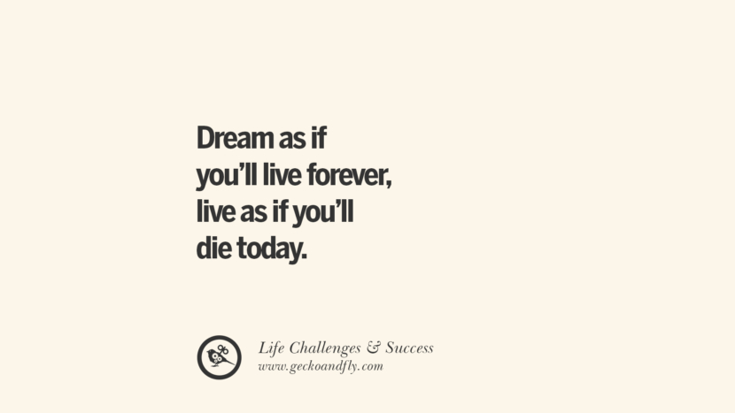 Dream as if you'll live forever, live as if you'll die today. quotes about life challenge and success instagram 36 Quotes About Life Challenges And The Pursuit Of Success twitter reddit facebook pinterest tumblr famous inspirational best sayings
