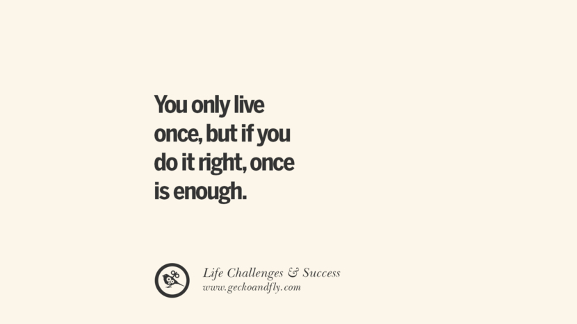 You only live once, but if you do it right, once is enough. quotes about life challenge and success instagram 36 Quotes About Life Challenges And The Pursuit Of Success twitter reddit facebook pinterest tumblr famous inspirational best sayings