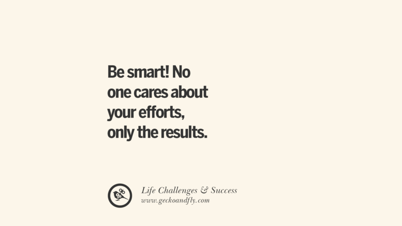 be smart! No one cares about your efforts, only the results.