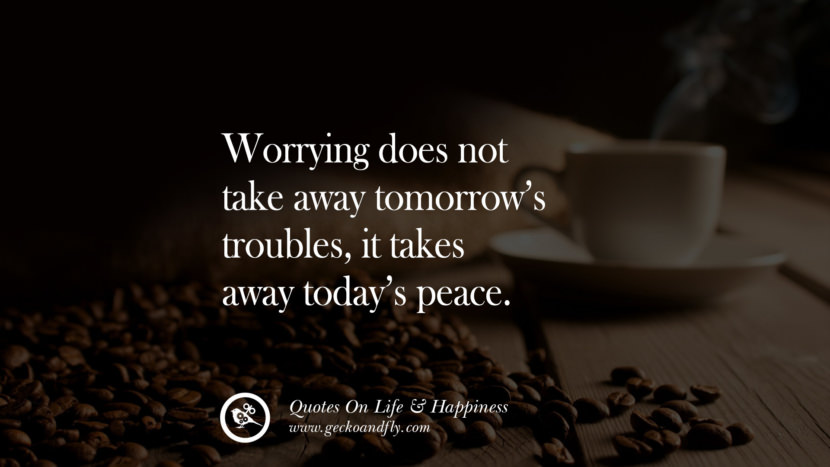 Worrying does not take away tomorrow's troubles, it takes away today's peace. happy life quote instagram quotes about being happy with life and love twitter reddit facebook pinterest tumblr